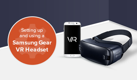 Setting up and using a Samsung Gear VR headset