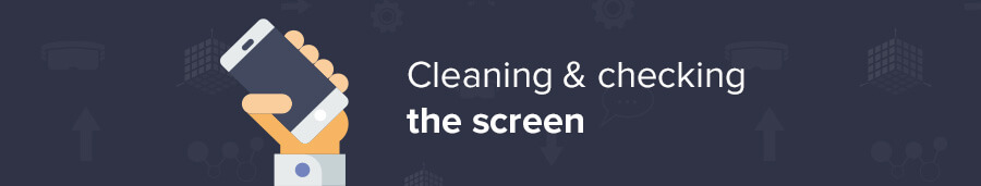 Cleaning and checking the screen